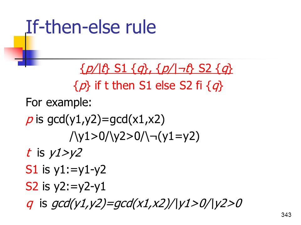 343 If-then-else rule {p/\t} S1 {q}, {p/\¬t} S2 {q} {p} if t then S1 else S2 fi {q} For example: p is gcd(y1,y2)=gcd(x1,x2) /\y1>0/\y2>0/\¬(y1=y2) t i