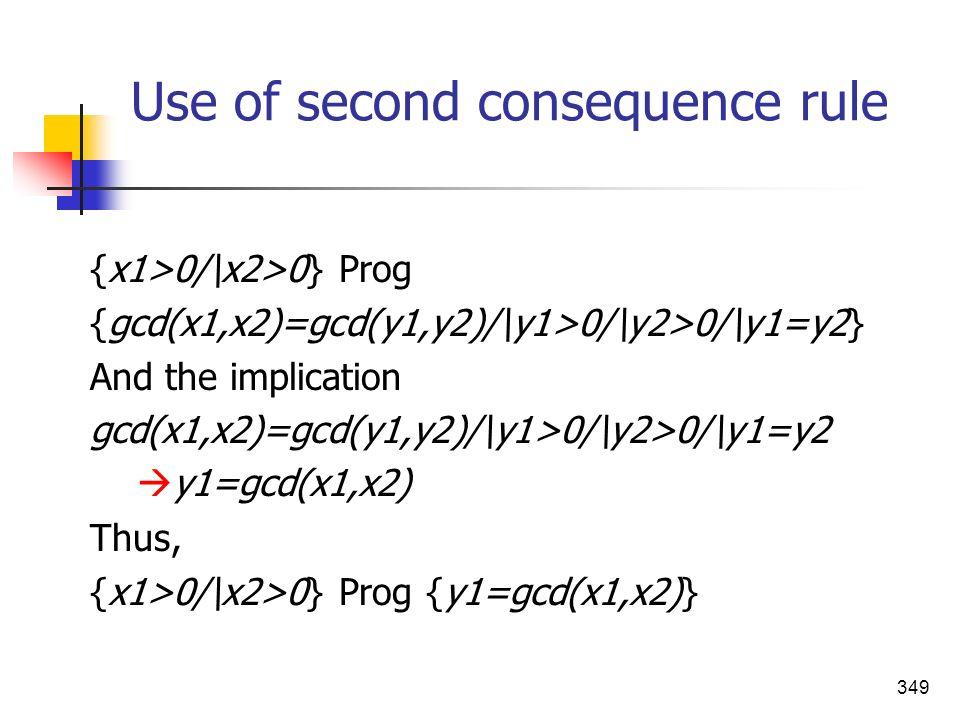 349 Use of second consequence rule {x1>0/\x2>0} Prog {gcd(x1,x2)=gcd(y1,y2)/\y1>0/\y2>0/\y1=y2} And the implication gcd(x1,x2)=gcd(y1,y2)/\y1>0/\y2>0/