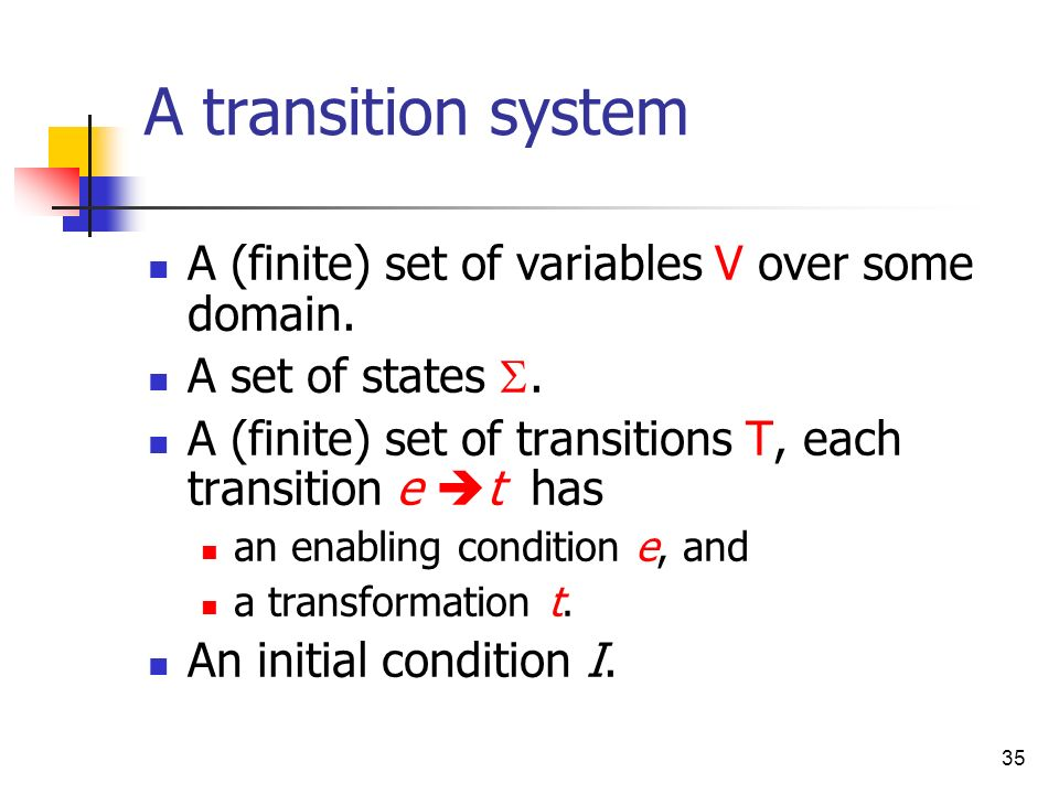 35 A transition system A (finite) set of variables V over some domain. A set of states. A (finite) set of transitions T, each transition e t has an en