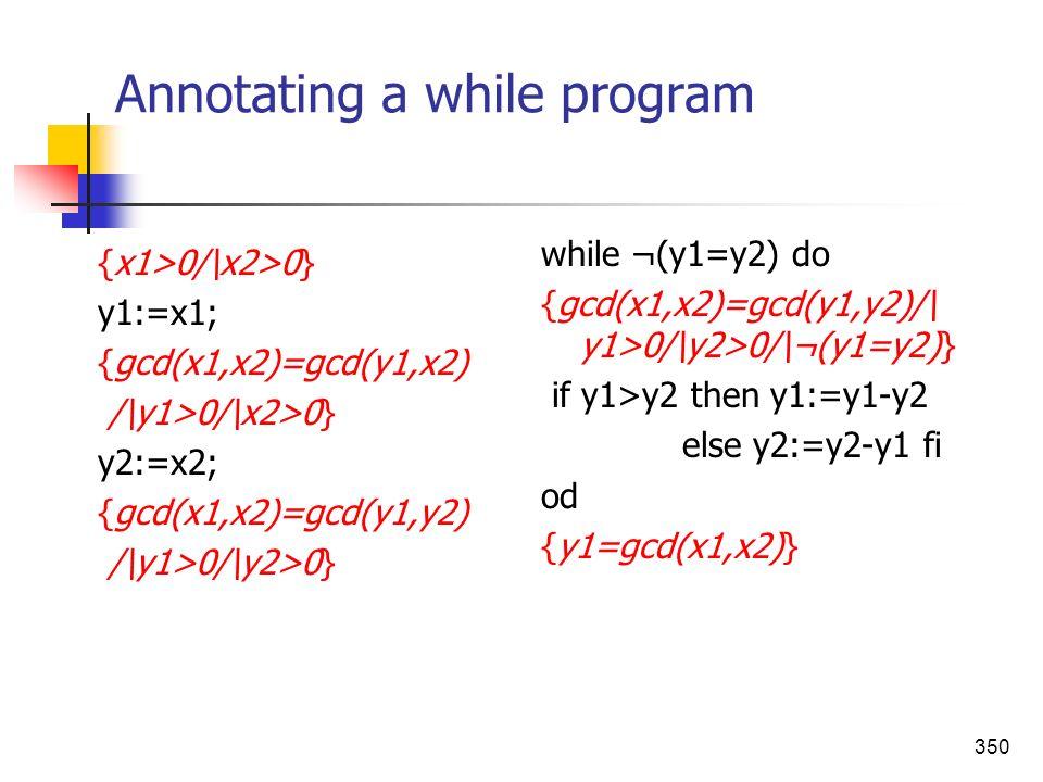 350 Annotating a while program {x1>0/\x2>0} y1:=x1; {gcd(x1,x2)=gcd(y1,x2) /\y1>0/\x2>0} y2:=x2; {gcd(x1,x2)=gcd(y1,y2) /\y1>0/\y2>0} while ¬(y1=y2) d