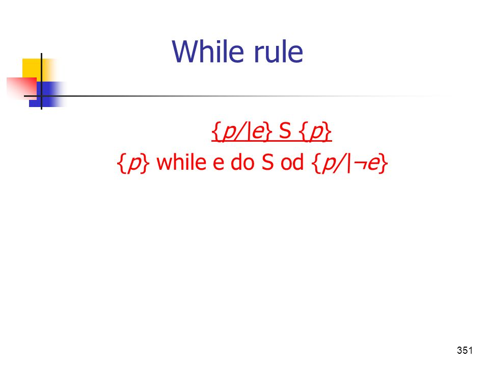 351 While rule {p/\e} S {p} {p} while e do S od {p/\¬e}
