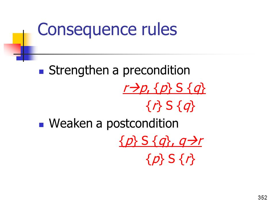 352 Consequence rules Strengthen a precondition r p, {p} S {q} {r} S {q} Weaken a postcondition {p} S {q}, q r {p} S {r}