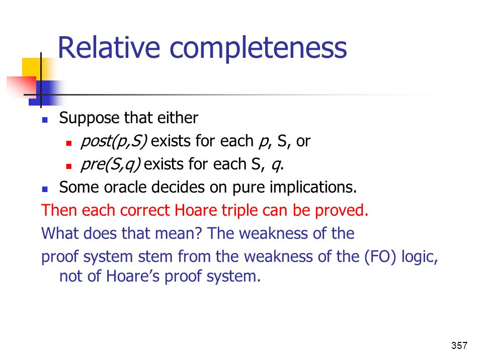 357 Relative completeness Suppose that either post(p,S) exists for each p, S, or pre(S,q) exists for each S, q. Some oracle decides on pure implicatio