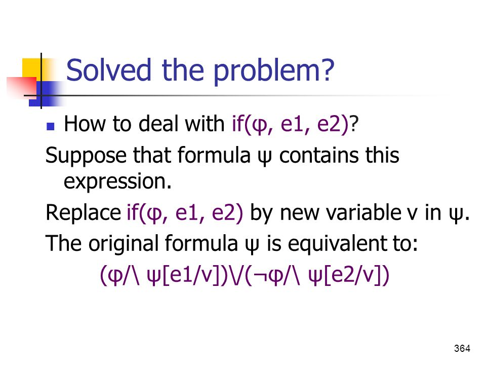 364 Solved the problem? How to deal with if(φ, e1, e2)? Suppose that formula ψ contains this expression. Replace if(φ, e1, e2) by new variable v in ψ.