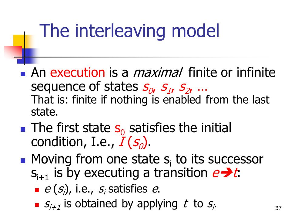 37 The interleaving model An execution is a maximal finite or infinite sequence of states s 0, s 1, s 2, … That is: finite if nothing is enabled from