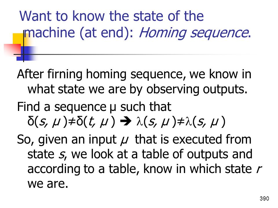 390 Want to know the state of the machine (at end): Homing sequence. After firning homing sequence, we know in what state we are by observing outputs.