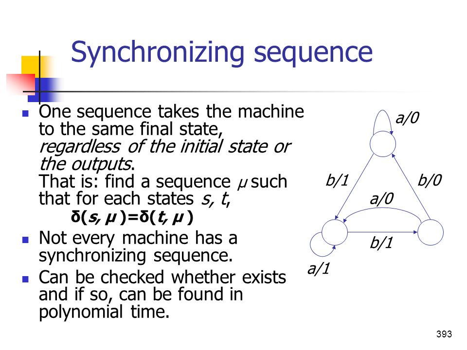 393 Synchronizing sequence One sequence takes the machine to the same final state, regardless of the initial state or the outputs. That is: find a seq
