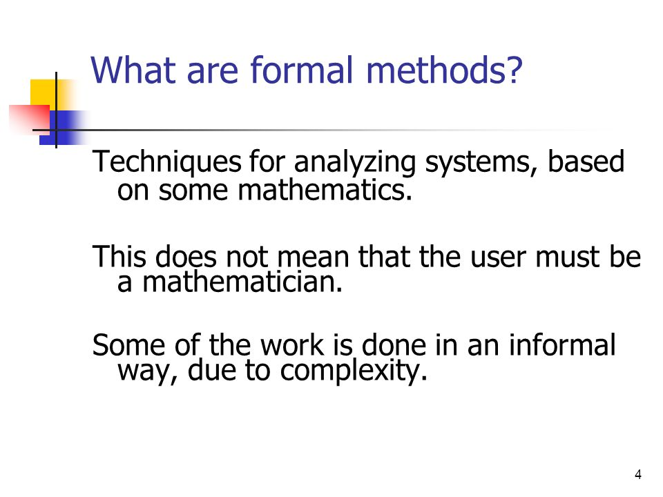 4 What are formal methods? Techniques for analyzing systems, based on some mathematics. This does not mean that the user must be a mathematician. Some
