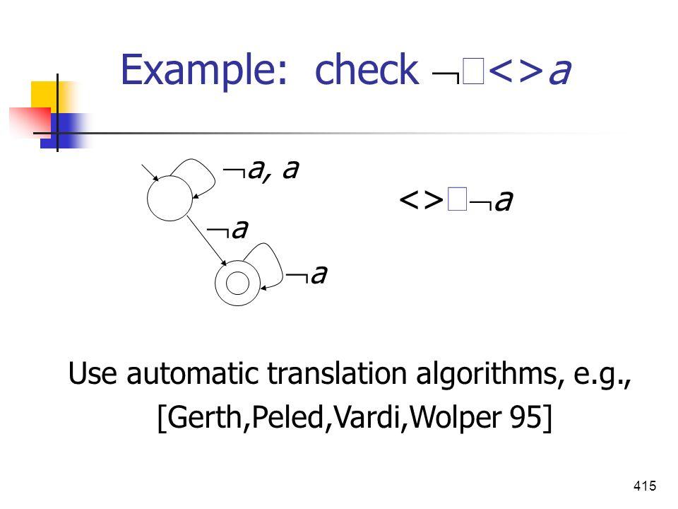 415 Example: check <>a Use automatic translation algorithms, e.g., [Gerth,Peled,Vardi,Wolper 95] a a a, a <> a