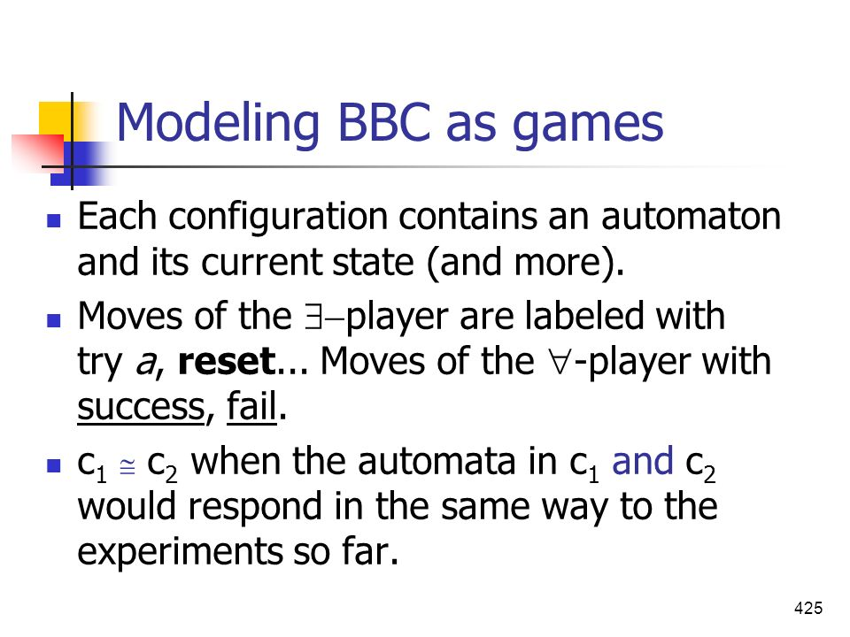 425 Modeling BBC as games Each configuration contains an automaton and its current state (and more). Moves of the player are labeled with try a, reset