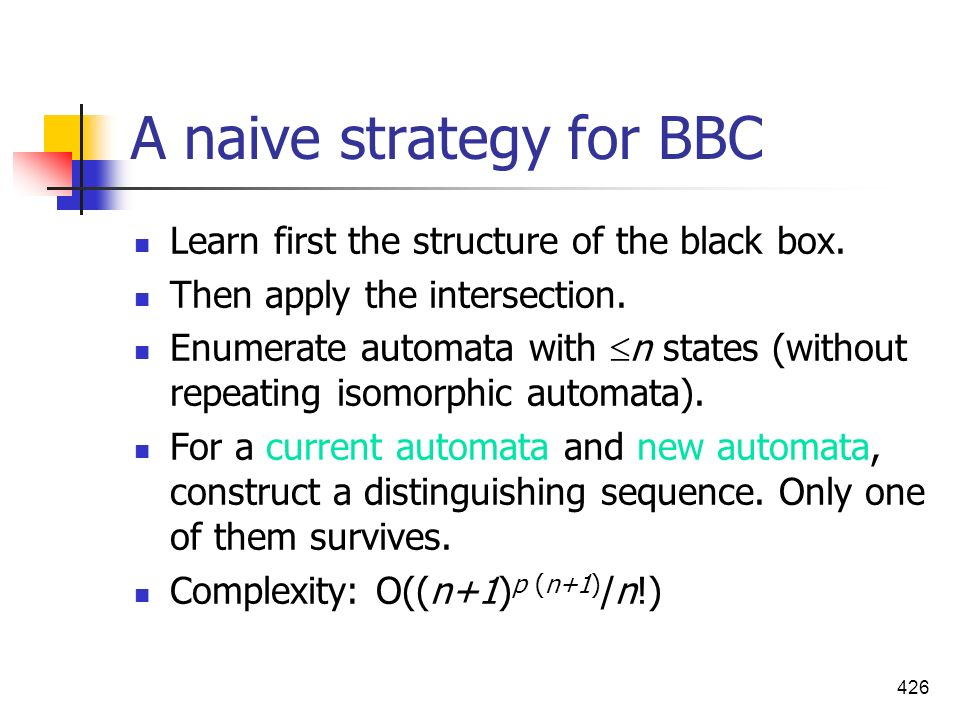 426 A naive strategy for BBC Learn first the structure of the black box. Then apply the intersection. Enumerate automata with n states (without repeat