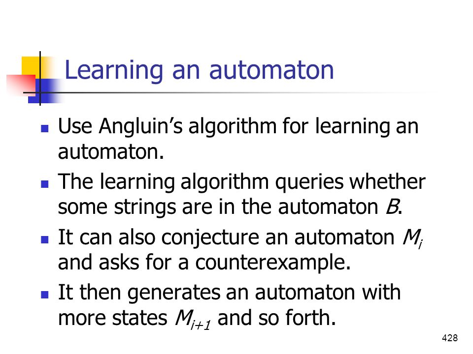 428 Learning an automaton Use Angluins algorithm for learning an automaton. The learning algorithm queries whether some strings are in the automaton B