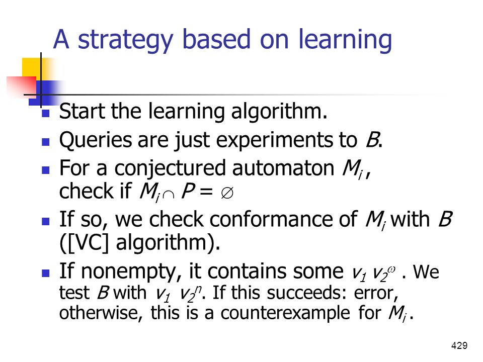429 A strategy based on learning Start the learning algorithm. Queries are just experiments to B. For a conjectured automaton M i, check if M i P = If