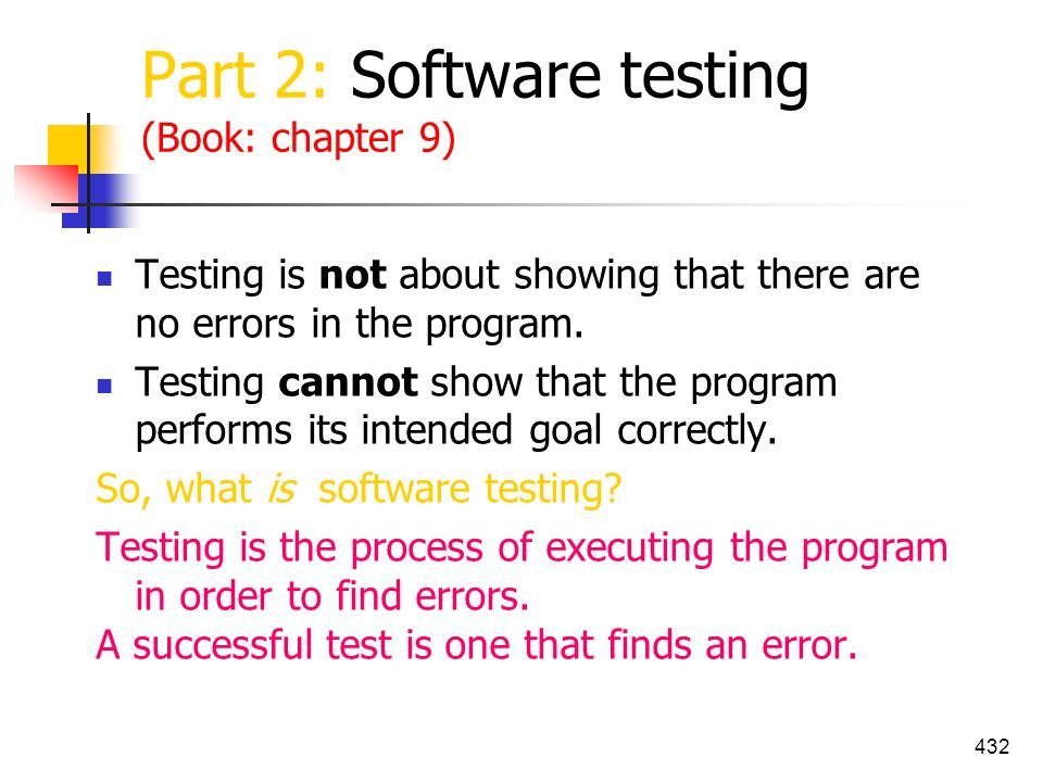 432 Part 2: Software testing (Book: chapter 9) Testing is not about showing that there are no errors in the program. Testing cannot show that the prog