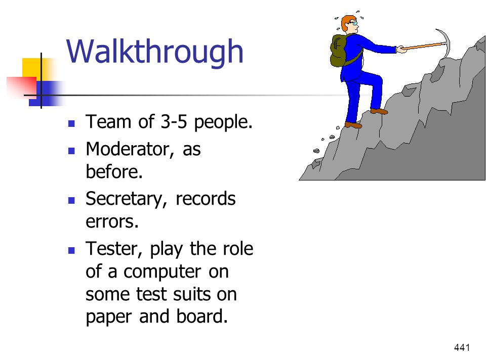 441 Walkthrough Team of 3-5 people. Moderator, as before. Secretary, records errors. Tester, play the role of a computer on some test suits on paper a