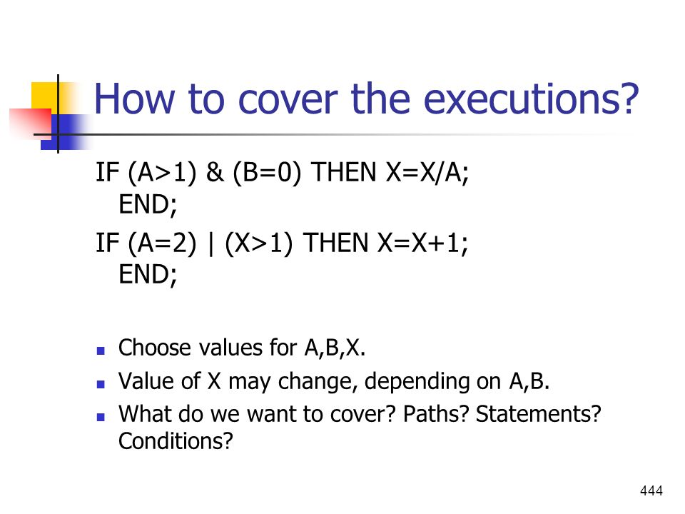 444 How to cover the executions? IF (A>1) & (B=0) THEN X=X/A; END; IF (A=2) | (X>1) THEN X=X+1; END; Choose values for A,B,X. Value of X may change, d
