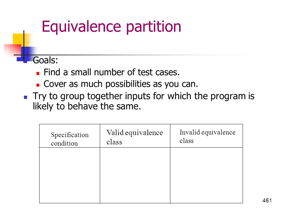 461 Equivalence partition Goals: Find a small number of test cases. Cover as much possibilities as you can. Try to group together inputs for which the