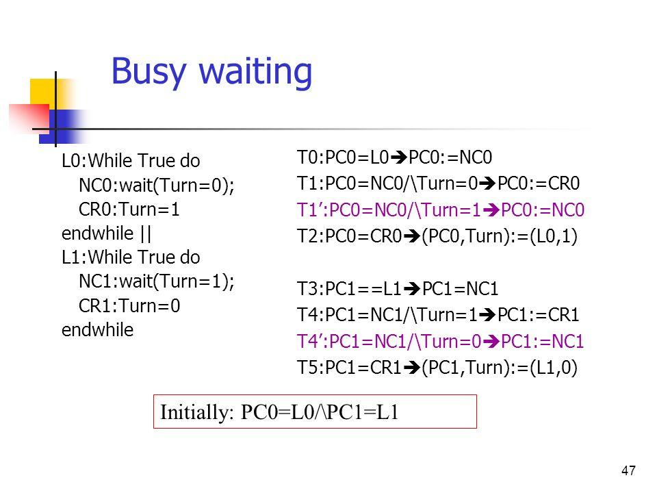 47 L0:While True do NC0:wait(Turn=0); CR0:Turn=1 endwhile || L1:While True do NC1:wait(Turn=1); CR1:Turn=0 endwhile T0:PC0=L0 PC0:=NC0 T1:PC0=NC0/\Tur