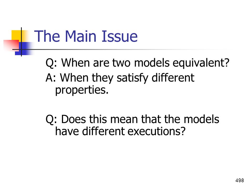 498 The Main Issue Q: When are two models equivalent? A: When they satisfy different properties. Q: Does this mean that the models have different exec