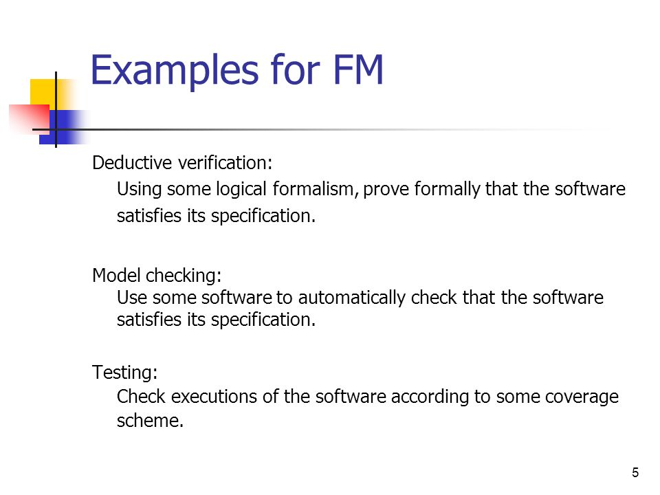5 Examples for FM Deductive verification: Using some logical formalism, prove formally that the software satisfies its specification. Model checking: