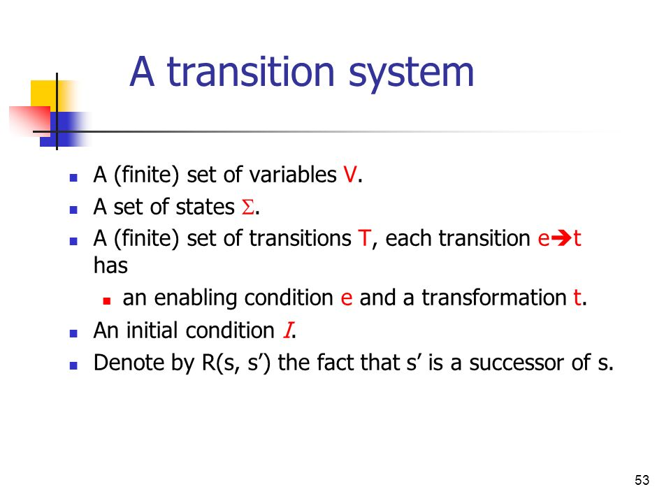 53 A transition system A (finite) set of variables V. A set of states. A (finite) set of transitions T, each transition e t has an enabling condition