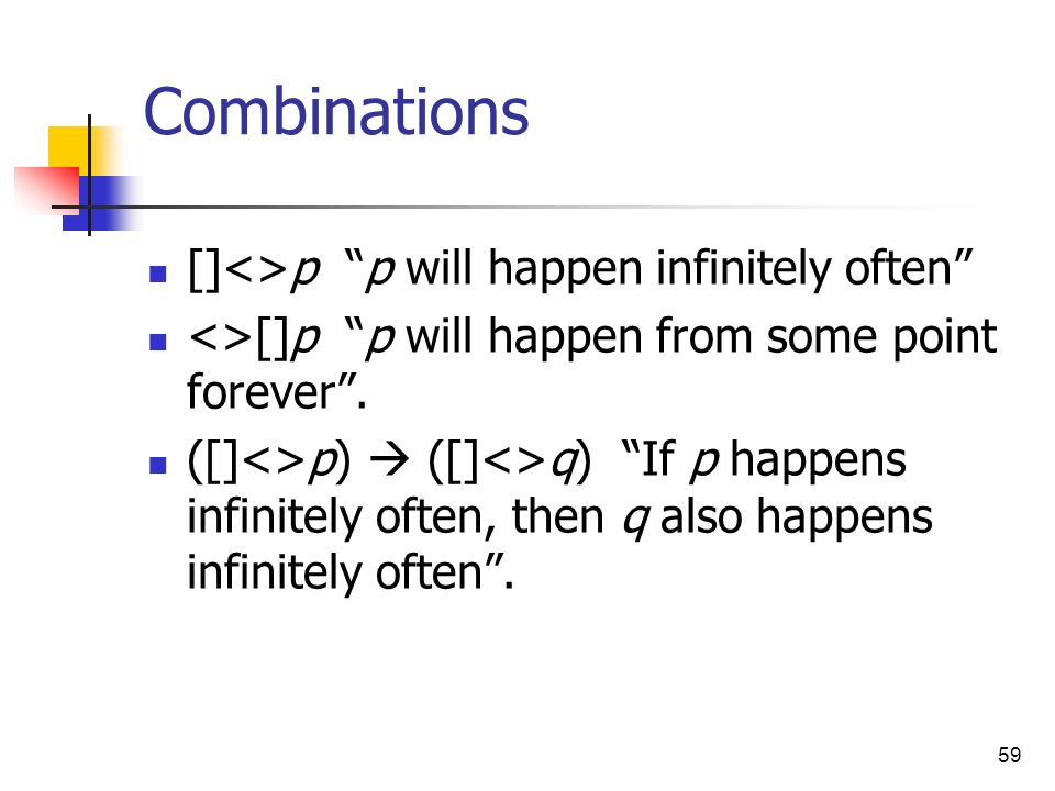 59 Combinations []<>p p will happen infinitely often <>[]p p will happen from some point forever. ([]<>p) ([]<>q) If p happens infinitely often, then