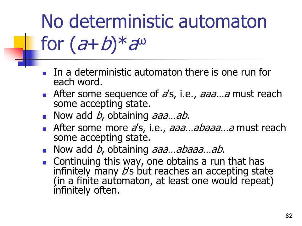 82 No deterministic automaton for (a+b)*a ω In a deterministic automaton there is one run for each word. After some sequence of as, i.e., aaa…a must r
