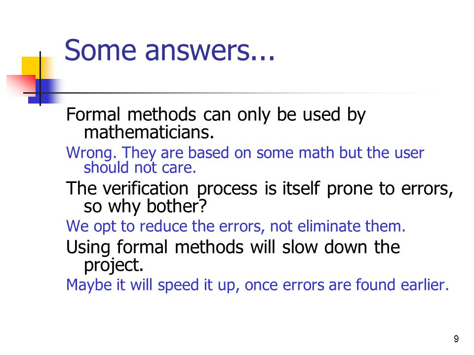 9 Some answers... Formal methods can only be used by mathematicians. Wrong. They are based on some math but the user should not care. The verification