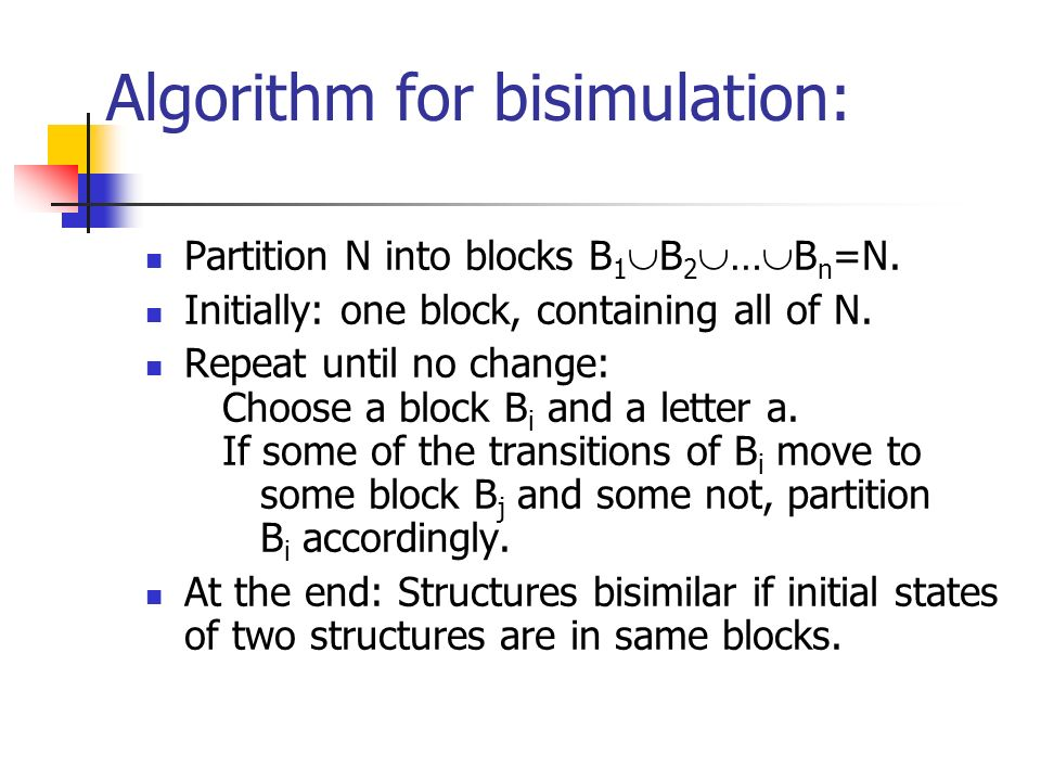 Algorithm for bisimulation: Partition N into blocks B 1 B 2 … B n =N.