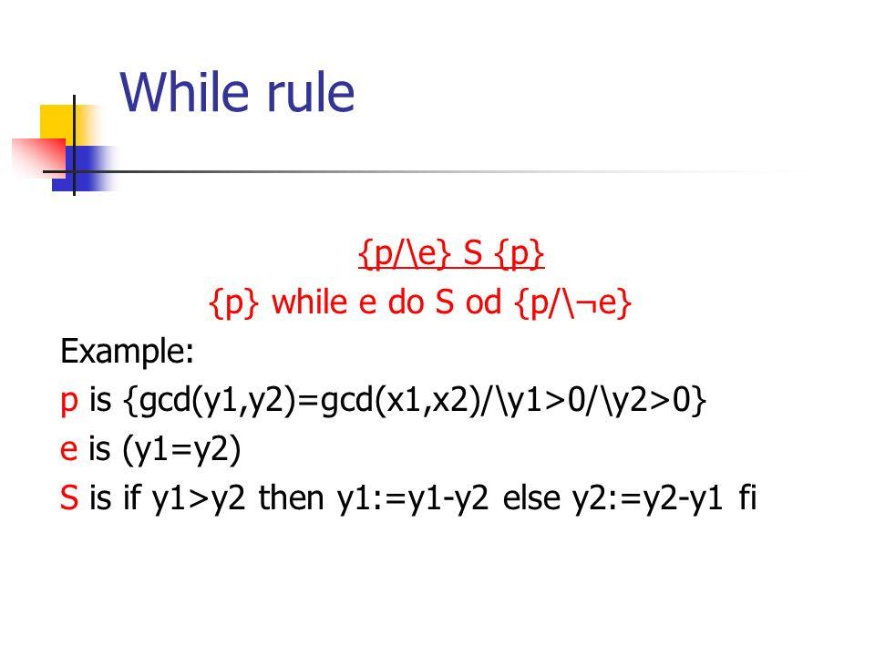 While rule {p/\e} S {p} {p} while e do S od {p/\¬e} Example: p is {gcd(y1,y2)=gcd(x1,x2)/\y1>0/\y2>0} e is (y1=y2) S is if y1>y2 then y1:=y1-y2 else y