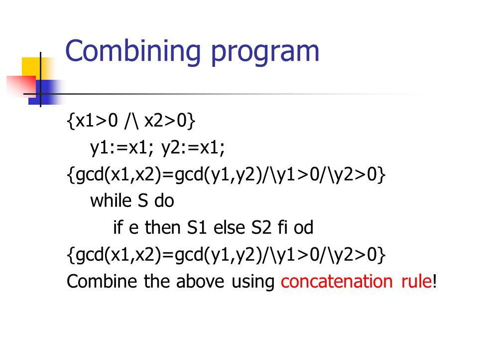 Combining program {x1>0 /\ x2>0} y1:=x1; y2:=x1; {gcd(x1,x2)=gcd(y1,y2)/\y1>0/\y2>0} while S do if e then S1 else S2 fi od {gcd(x1,x2)=gcd(y1,y2)/\y1>