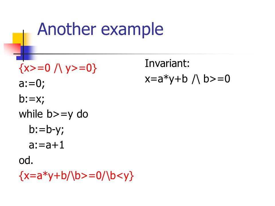 Another example {x>=0 /\ y>=0} a:=0; b:=x; while b>=y do b:=b-y; a:=a+1 od. {x=a*y+b/\b>=0/\b<y} Invariant: x=a*y+b /\ b>=0