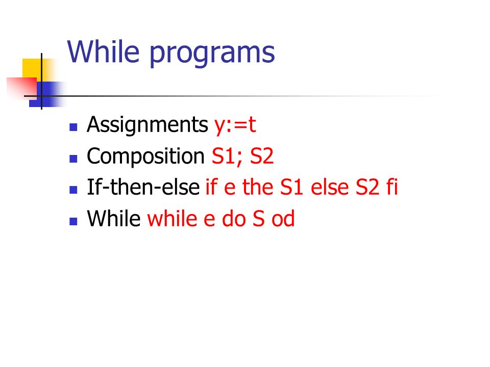 While programs Assignments y:=t Composition S1; S2 If-then-else if e the S1 else S2 fi While while e do S od