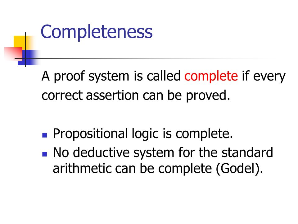 Completeness A proof system is called complete if every correct assertion can be proved. Propositional logic is complete. No deductive system for the