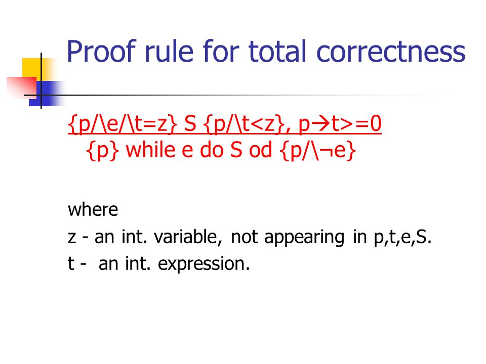 Proof rule for total correctness {p/\e/\t=z} S {p/\t =0 {p} while e do S od {p/\¬e} where z - an int. variable, not appearing in p,t,e,S. t - an int.