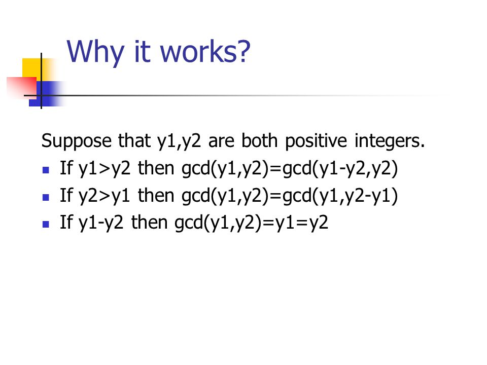 Why it works? Suppose that y1,y2 are both positive integers. If y1>y2 then gcd(y1,y2)=gcd(y1-y2,y2) If y2>y1 then gcd(y1,y2)=gcd(y1,y2-y1) If y1-y2 th