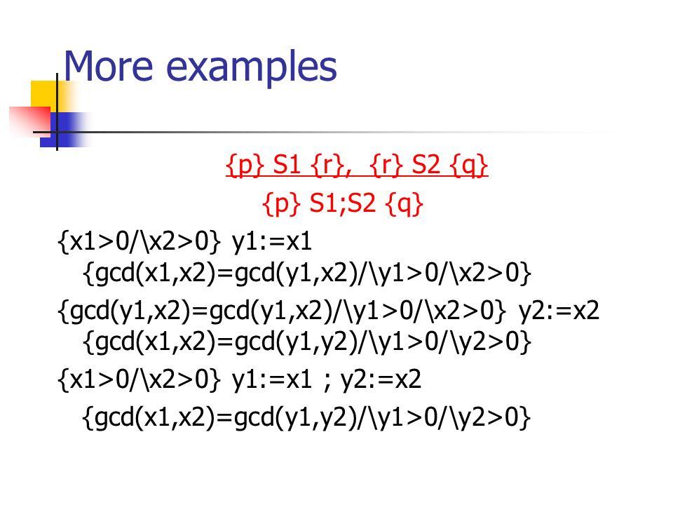 More examples {p} S1 {r}, {r} S2 {q} {p} S1;S2 {q} {x1>0/\x2>0} y1:=x1 {gcd(x1,x2)=gcd(y1,x2)/\y1>0/\x2>0} {gcd(y1,x2)=gcd(y1,x2)/\y1>0/\x2>0} y2:=x2