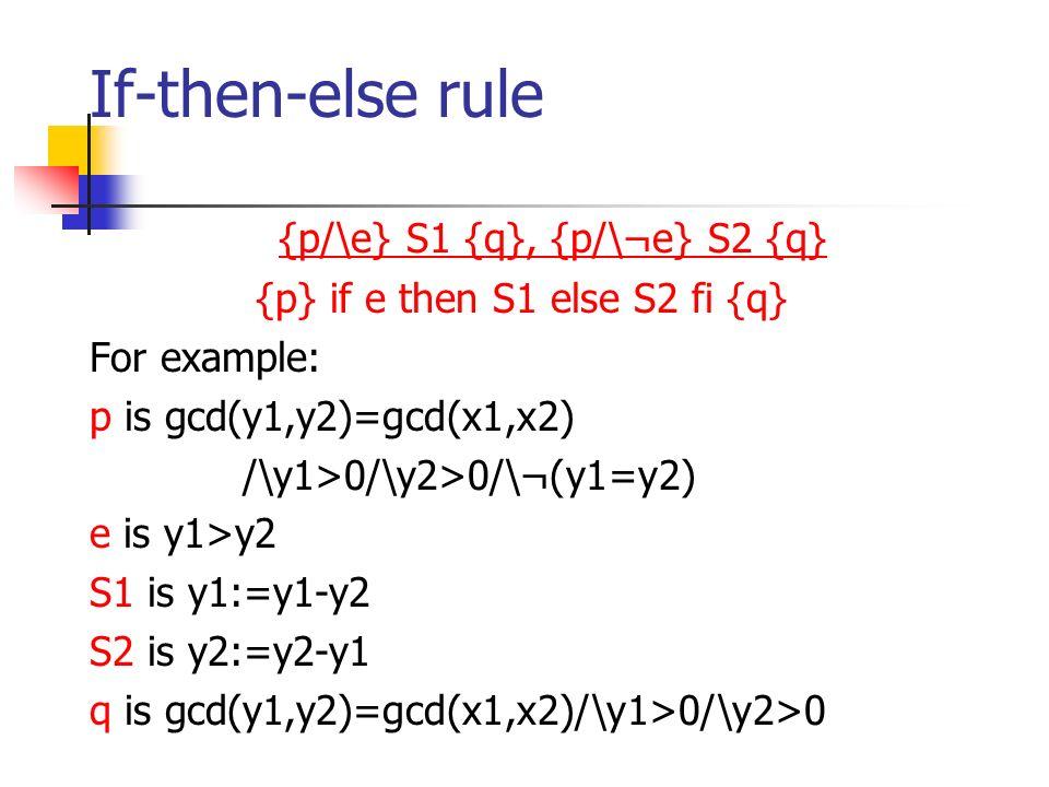 If-then-else rule {p/\e} S1 {q}, {p/\¬e} S2 {q} {p} if e then S1 else S2 fi {q} For example: p is gcd(y1,y2)=gcd(x1,x2) /\y1>0/\y2>0/\¬(y1=y2) e is y1