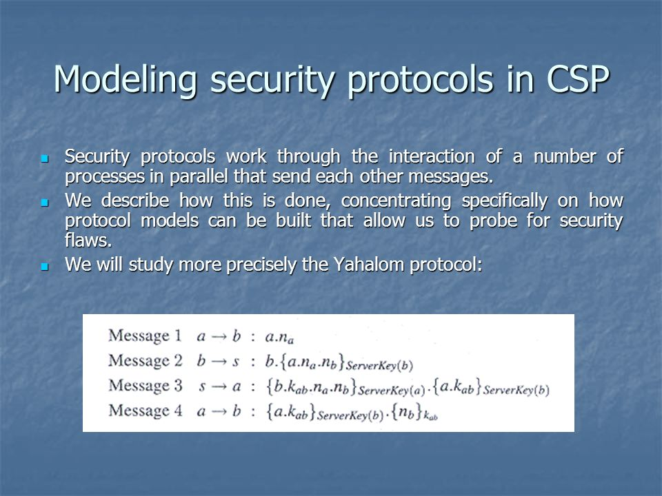 Modeling security protocols in CSP Security protocols work through the interaction of a number of processes in parallel that send each other messages.