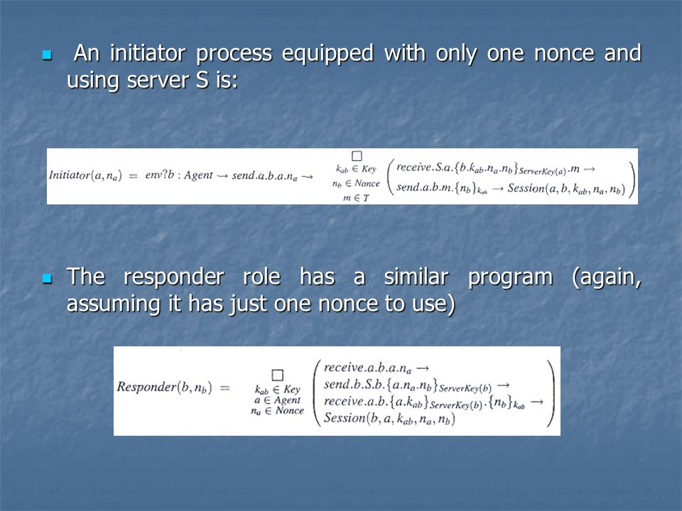 An initiator process equipped with only one nonce and using server S is: An initiator process equipped with only one nonce and using server S is: The responder role has a similar program (again, assuming it has just one nonce to use) The responder role has a similar program (again, assuming it has just one nonce to use)