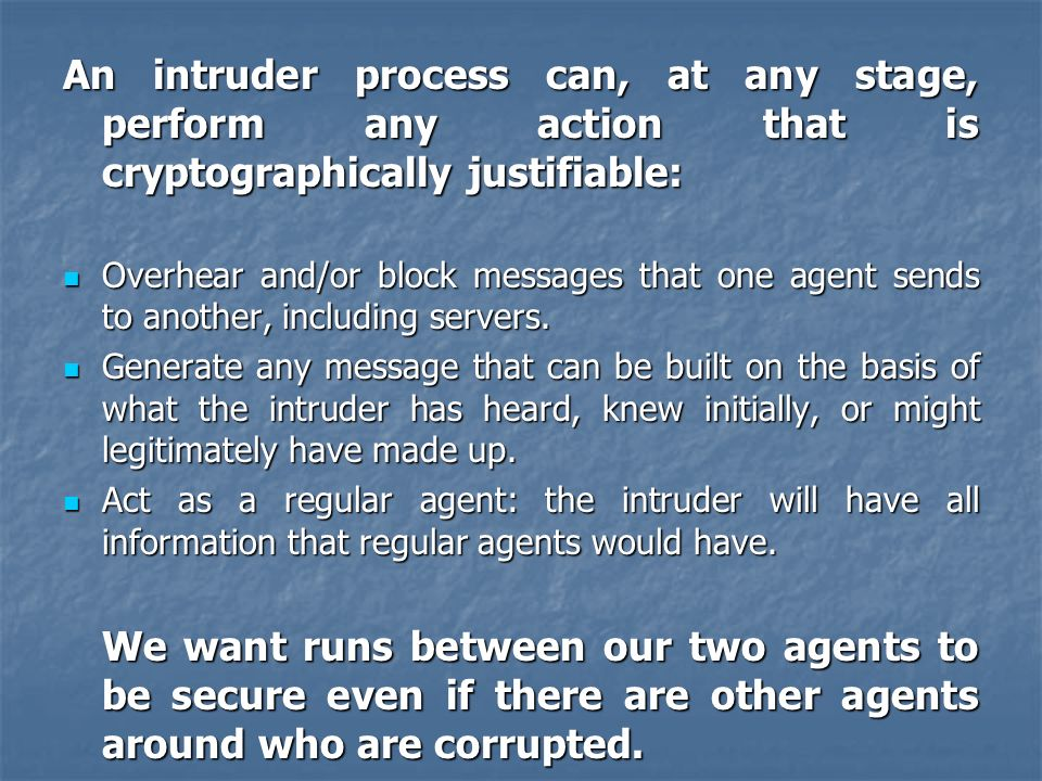 An intruder process can, at any stage, perform any action that is cryptographically justifiable: Overhear and/or block messages that one agent sends t