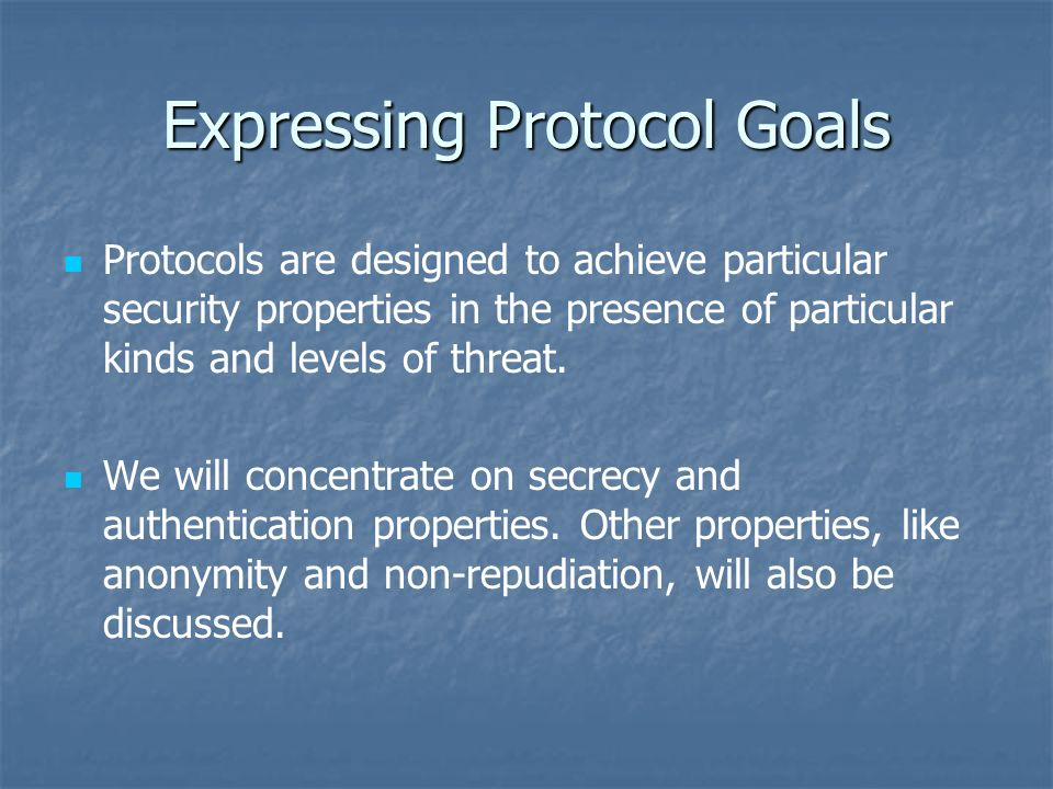Expressing Protocol Goals Protocols are designed to achieve particular security properties in the presence of particular kinds and levels of threat.