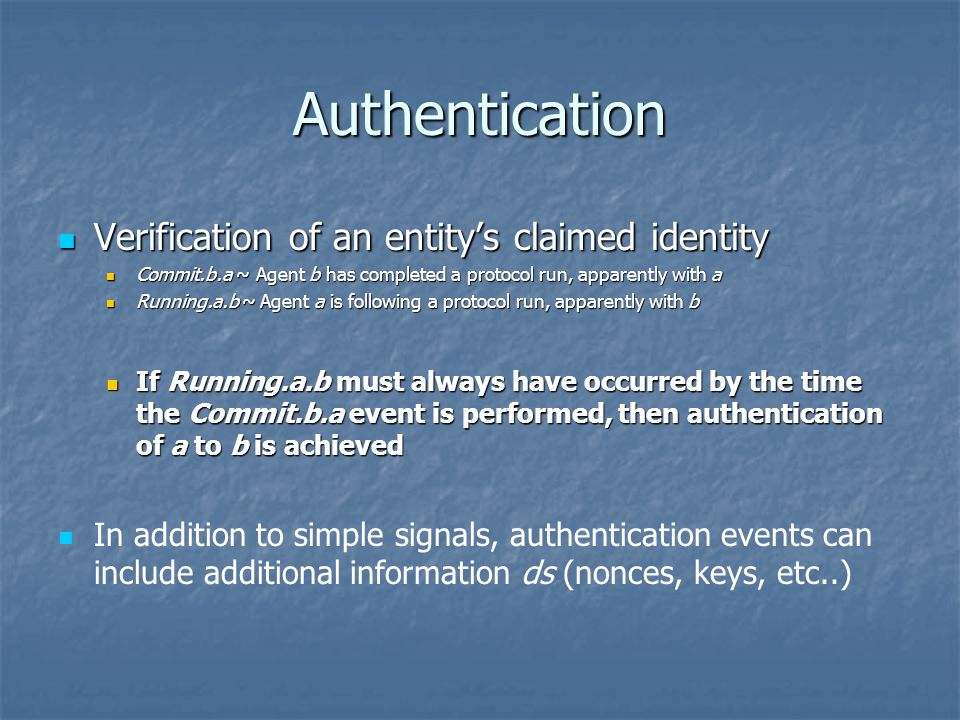 Authentication Verification of an entitys claimed identity Verification of an entitys claimed identity Commit.b.a ~ Agent b has completed a protocol run, apparently with a Commit.b.a ~ Agent b has completed a protocol run, apparently with a Running.a.b ~ Agent a is following a protocol run, apparently with b Running.a.b ~ Agent a is following a protocol run, apparently with b If Running.a.b must always have occurred by the time the Commit.b.a event is performed, then authentication of a to b is achieved If Running.a.b must always have occurred by the time the Commit.b.a event is performed, then authentication of a to b is achieved In addition to simple signals, authentication events can include additional information ds (nonces, keys, etc..)