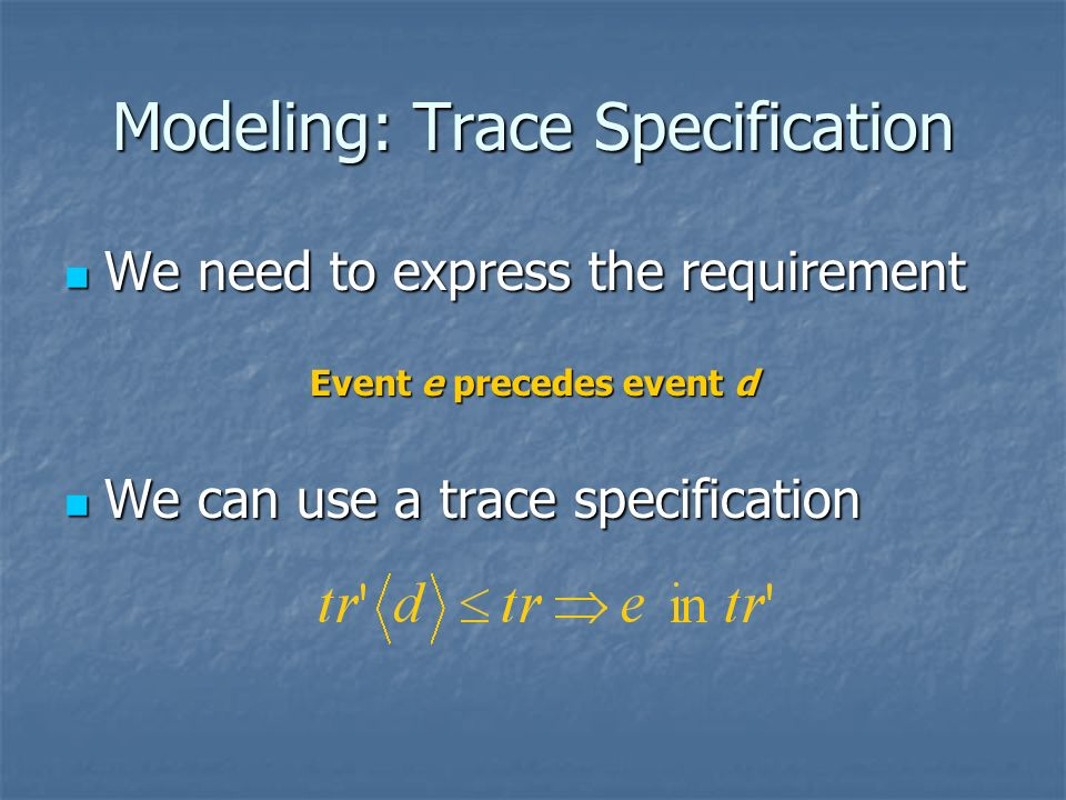 Modeling: Trace Specification We need to express the requirement We need to express the requirement Event e precedes event d We can use a trace specif