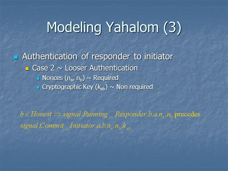 Modeling Yahalom (3) Authentication of responder to initiator Authentication of responder to initiator Case 2 ~ Looser Authentication Case 2 ~ Looser Authentication Nonces (n a, n b ) ~ Required Nonces (n a, n b ) ~ Required Cryptographic Key (k ab ) ~ Non required Cryptographic Key (k ab ) ~ Non required