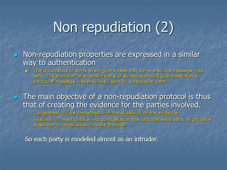 Non repudiation (2) Non-repudiation properties are expressed in a similar way to authentication Non-repudiation properties are expressed in a similar way to authentication The occurrence of some event guarantees that some previous message was sent.