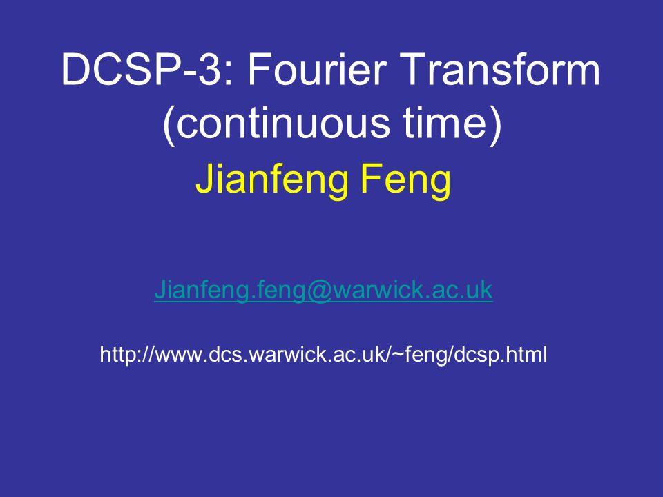 DCSP-3: Fourier Transform (continuous time) Jianfeng Feng Jianfeng.feng@warwick.ac.uk http://www.dcs.warwick.ac.uk/~feng/dcsp.html
