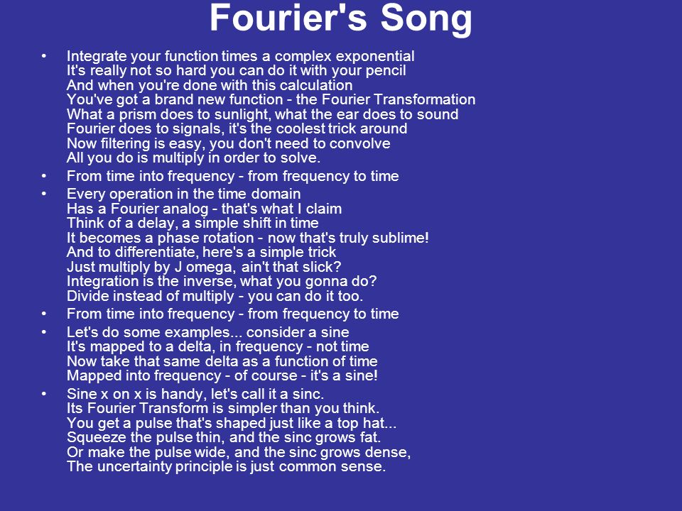 Fourier s Song Integrate your function times a complex exponential It s really not so hard you can do it with your pencil And when you re done with this calculation You ve got a brand new function - the Fourier Transformation What a prism does to sunlight, what the ear does to sound Fourier does to signals, it s the coolest trick around Now filtering is easy, you don t need to convolve All you do is multiply in order to solve.
