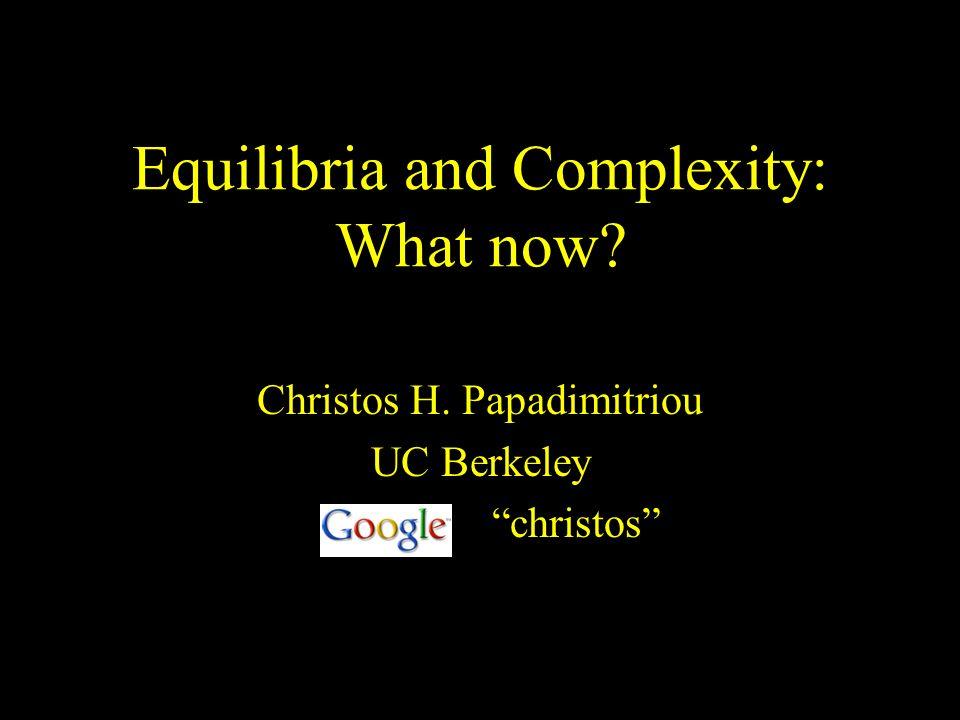 Equilibria and Complexity: What now? Christos H. Papadimitriou UC Berkeley christos