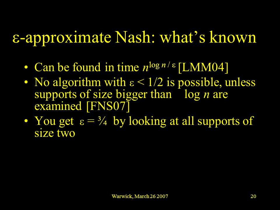 Warwick, March 26 200720 -approximate Nash: whats known Can be found in time n log n / [LMM04] No algorithm with < 1/2 is possible, unless supports of
